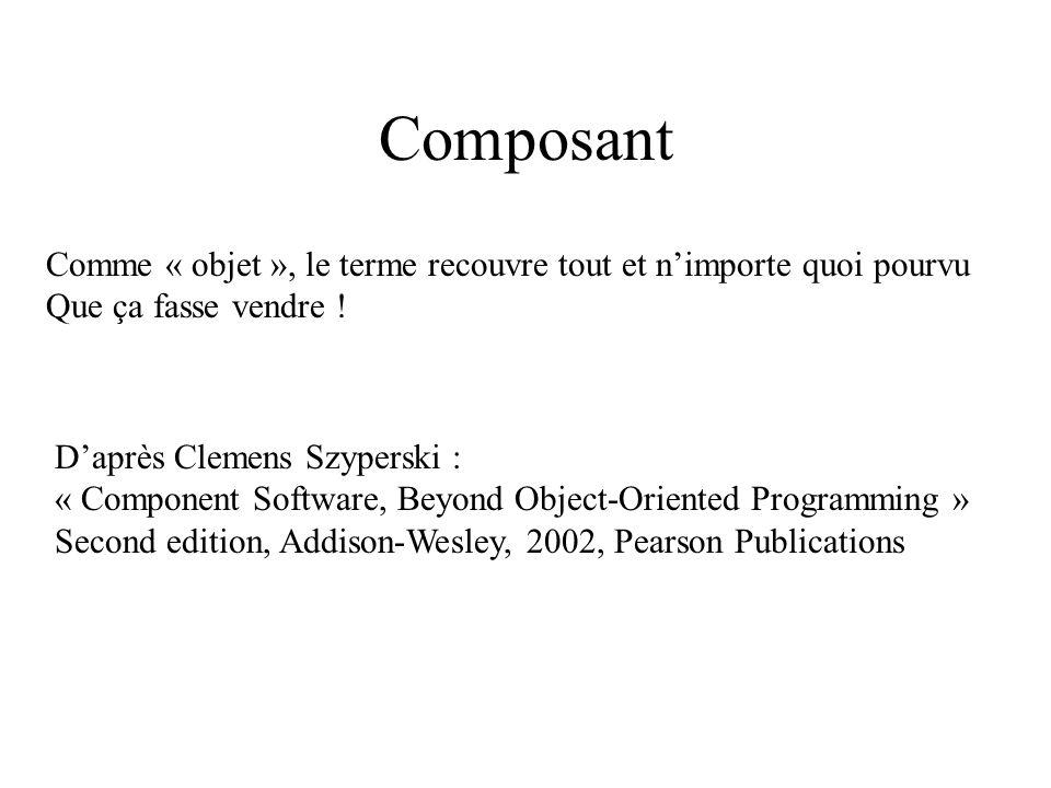 Composant Comme « objet », le terme recouvre tout et nimporte quoi pourvu Que ça fasse vendre ! Daprès Clemens Szyperski : « Component Software, Beyon