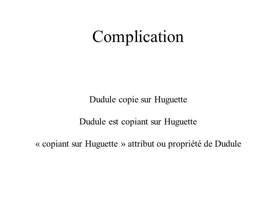 Complication Dudule copie sur Huguette Dudule est copiant sur Huguette « copiant sur Huguette » attribut ou propriété de Dudule