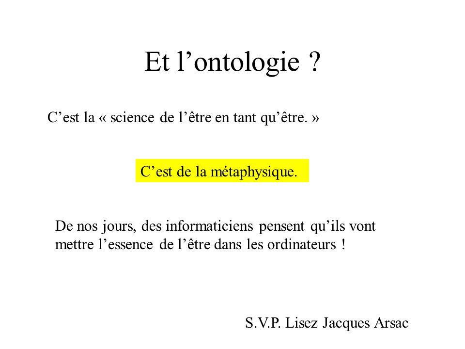 Et lontologie ? Cest la « science de lêtre en tant quêtre. » Cest de la métaphysique. De nos jours, des informaticiens pensent quils vont mettre lesse