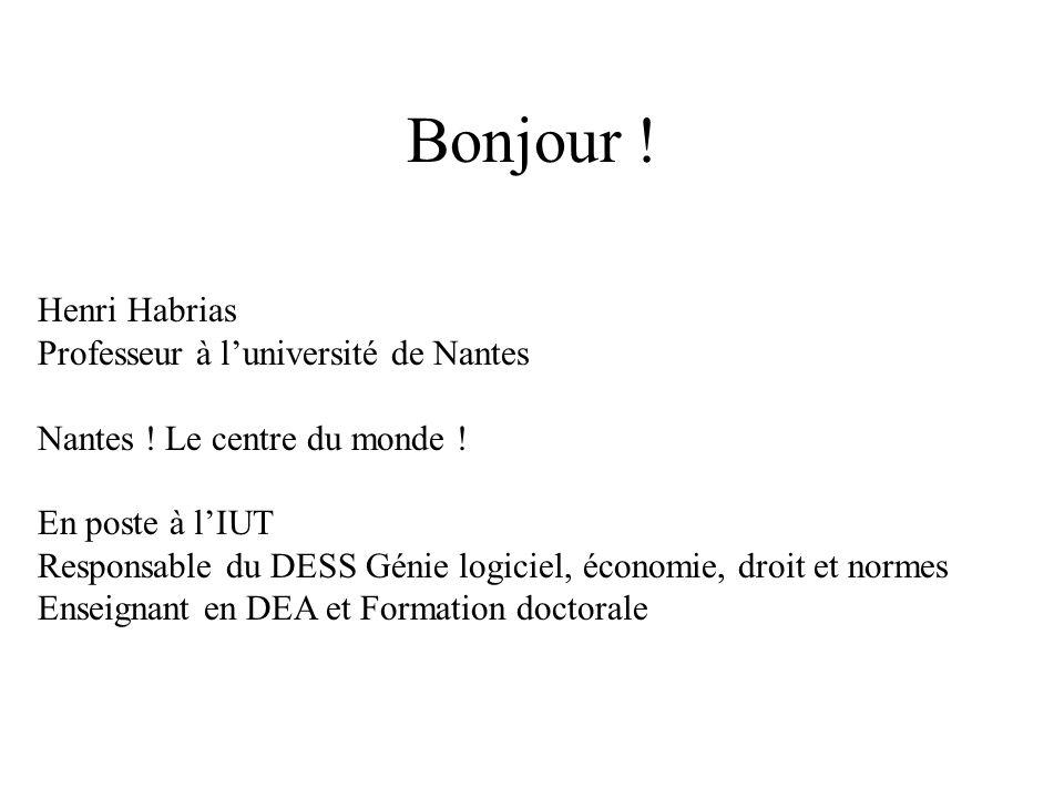Bonjour ! Henri Habrias Professeur à luniversité de Nantes Nantes ! Le centre du monde ! En poste à lIUT Responsable du DESS Génie logiciel, économie,