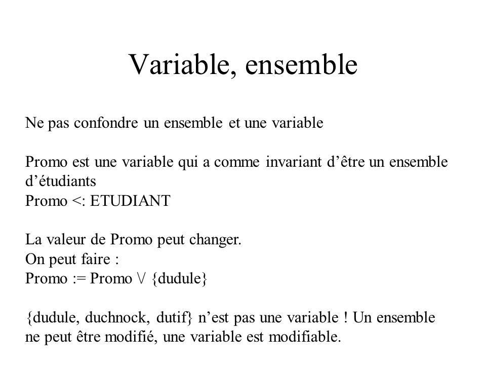 Variable, ensemble Ne pas confondre un ensemble et une variable Promo est une variable qui a comme invariant dêtre un ensemble détudiants Promo <: ETU