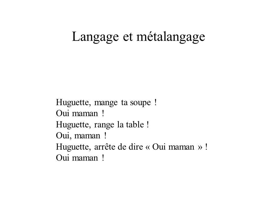 Langage et métalangage Huguette, mange ta soupe ! Oui maman ! Huguette, range la table ! Oui, maman ! Huguette, arrête de dire « Oui maman » ! Oui mam