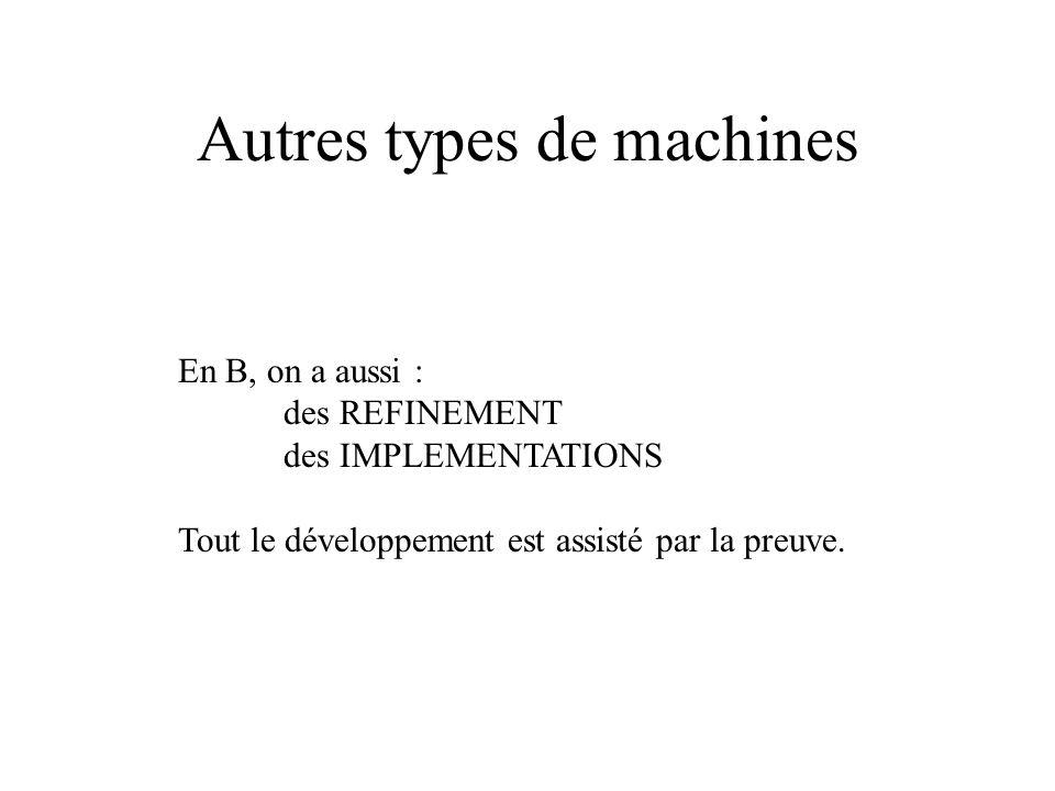 Autres types de machines En B, on a aussi : des REFINEMENT des IMPLEMENTATIONS Tout le développement est assisté par la preuve.