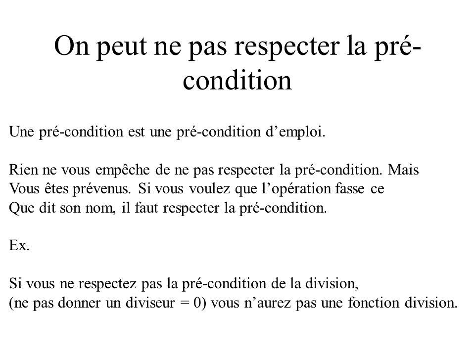 On peut ne pas respecter la pré- condition Une pré-condition est une pré-condition demploi. Rien ne vous empêche de ne pas respecter la pré-condition.
