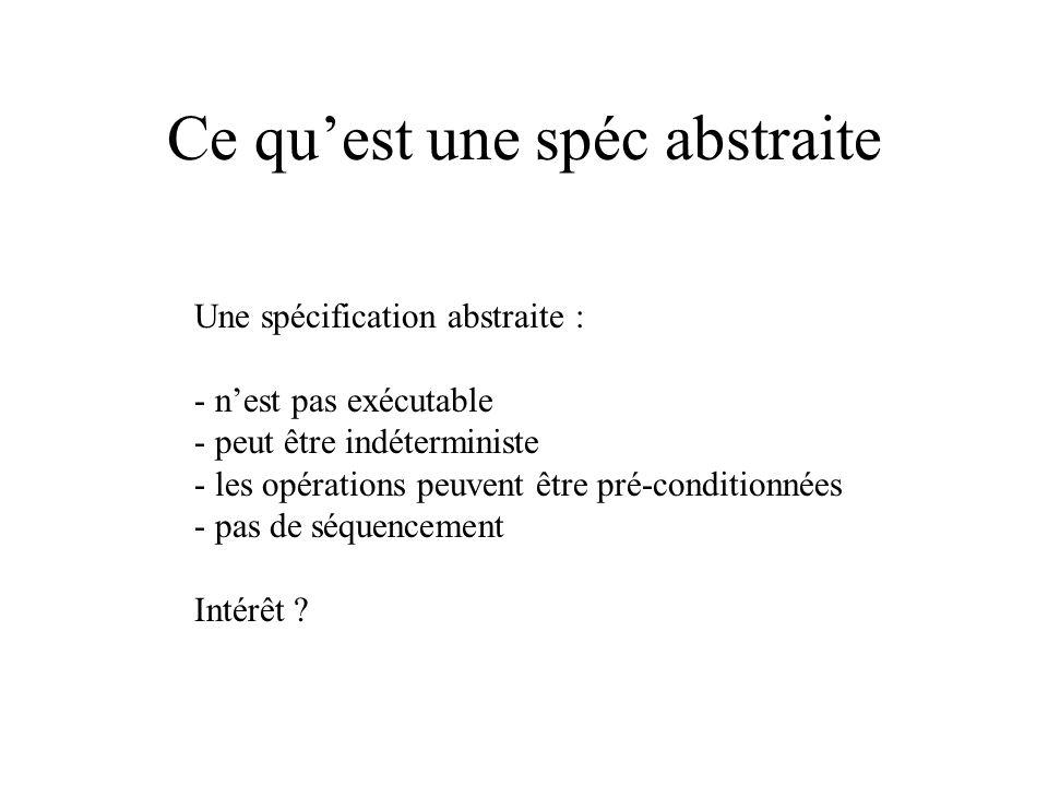 Ce quest une spéc abstraite Une spécification abstraite : - nest pas exécutable - peut être indéterministe - les opérations peuvent être pré-condition