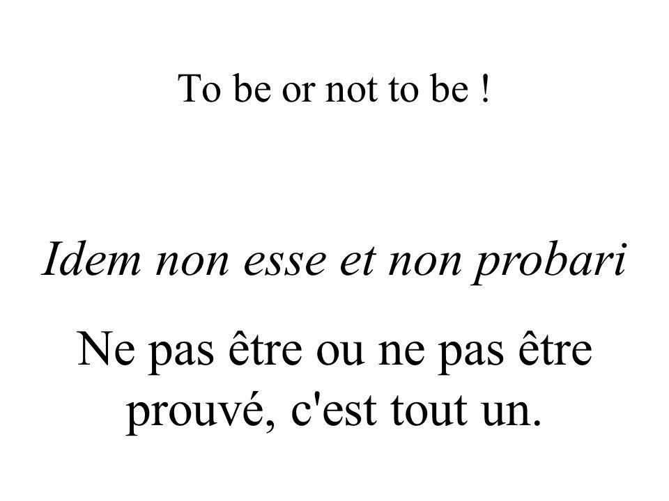To be or not to be ! Idem non esse et non probari Ne pas être ou ne pas être prouvé, c'est tout un.