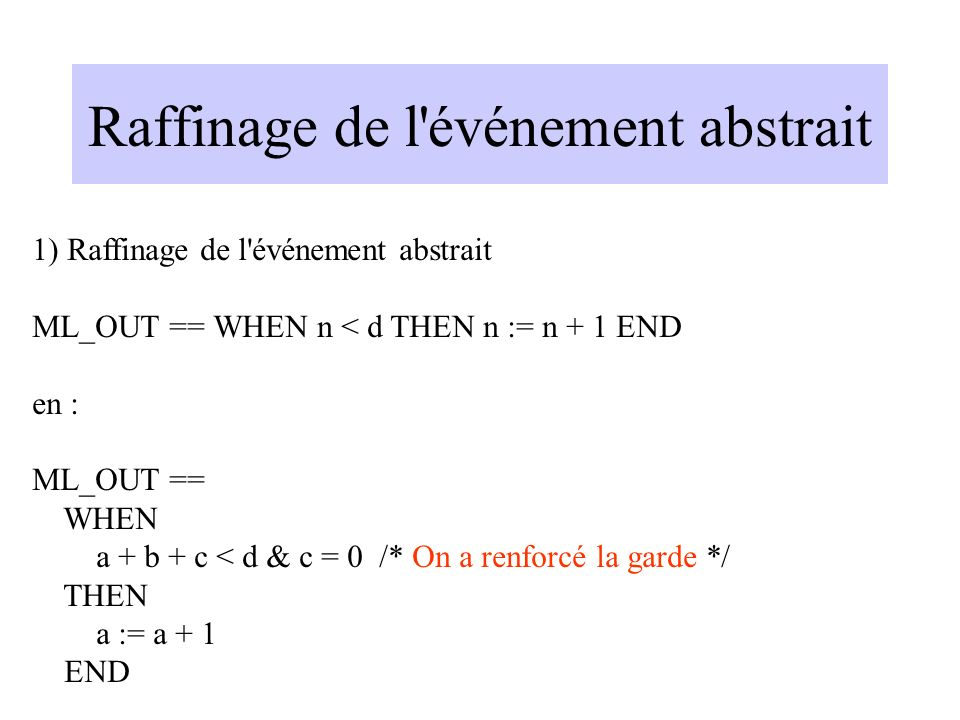 Raffinage de l événement abstrait 1) Raffinage de l événement abstrait ML_OUT == WHEN n < d THEN n := n + 1 END en : ML_OUT == WHEN a + b + c < d & c = 0 /* On a renforcé la garde */ THEN a := a + 1 END