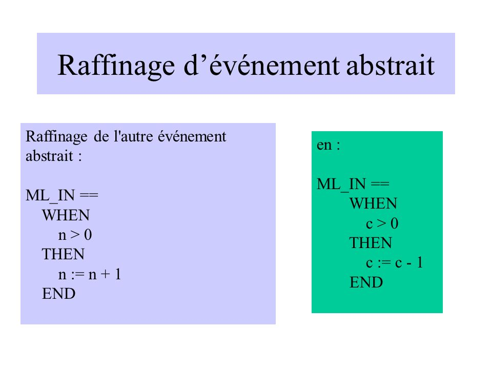 Raffinage dévénement abstrait en : ML_IN == WHEN c > 0 THEN c := c - 1 END Raffinage de l'autre événement abstrait : ML_IN == WHEN n > 0 THEN n := n +