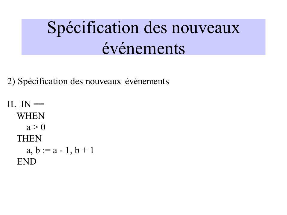 Spécification des nouveaux événements 2) Spécification des nouveaux événements IL_IN == WHEN a > 0 THEN a, b := a - 1, b + 1 END