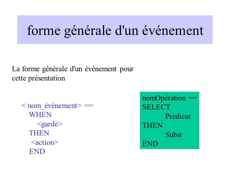 forme générale d un événement La forme générale d un événement pour cette présentation == WHEN THEN END nomOpération == SELECT Predicat THEN Subst END