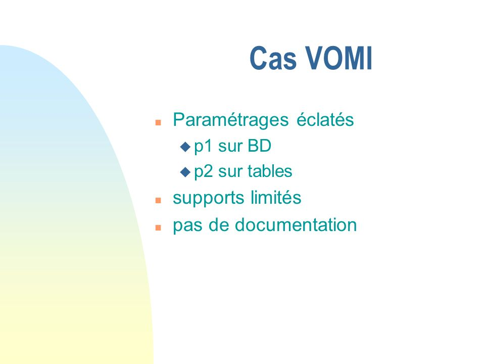 Cas VOMI n Paramétrages éclatés u p1 sur BD u p2 sur tables n supports limités n pas de documentation