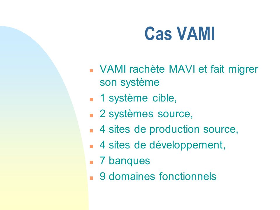 Cas VAMI n VAMI rachète MAVI et fait migrer son système n 1 système cible, n 2 systèmes source, n 4 sites de production source, n 4 sites de développement, n 7 banques n 9 domaines fonctionnels