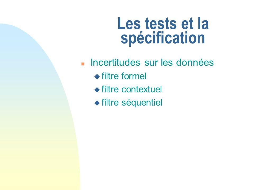 Les tests et la spécification n Incertitudes sur les données u filtre formel u filtre contextuel u filtre séquentiel