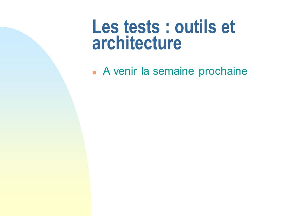 Les tests : outils et architecture n A venir la semaine prochaine