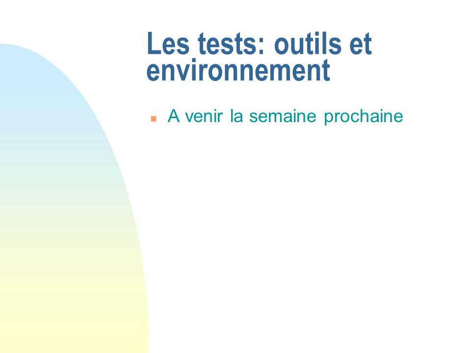 Les tests: outils et environnement n A venir la semaine prochaine