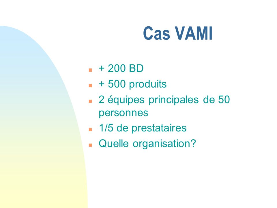 Cas VAMI n + 200 BD n + 500 produits n 2 équipes principales de 50 personnes n 1/5 de prestataires n Quelle organisation