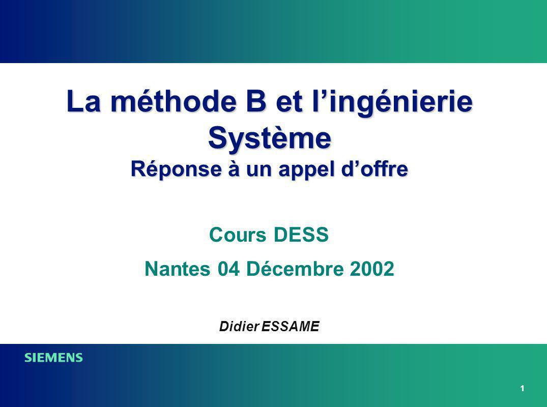 1 La méthode B et lingénierie Système Réponse à un appel doffre Cours DESS Nantes 04 Décembre 2002 Didier ESSAME