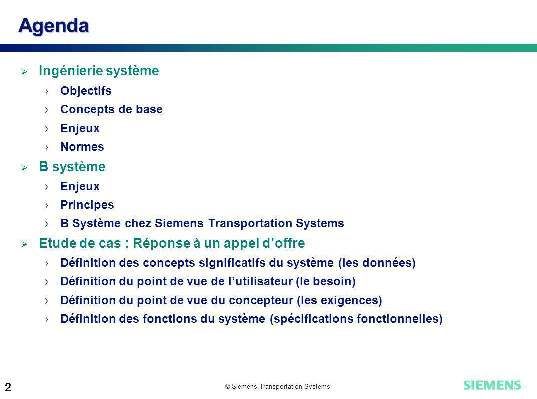 © Siemens Transportation Systems 2 Agenda Ingénierie système Objectifs Concepts de base Enjeux Normes B système Enjeux Principes B Système chez Siemen
