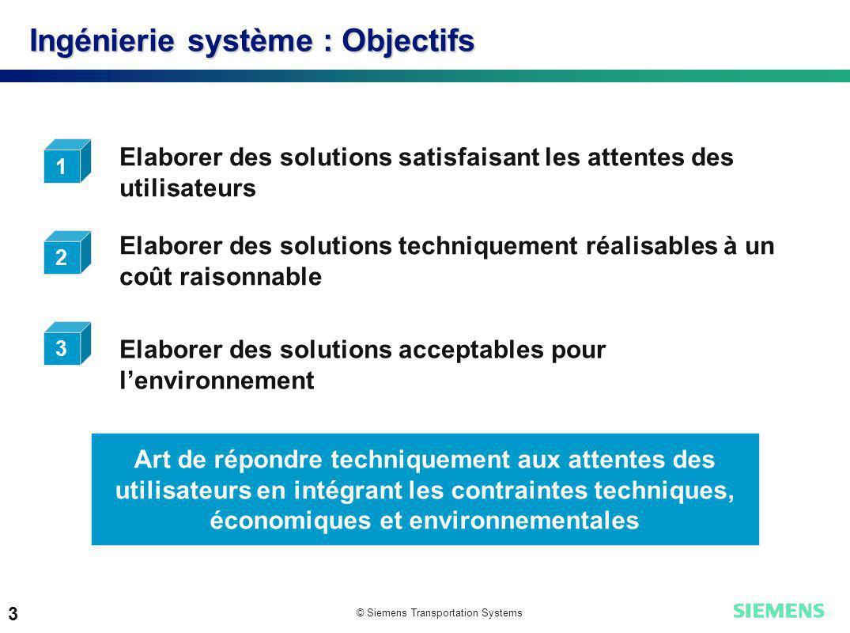 © Siemens Transportation Systems 3 Ingénierie système : Objectifs Elaborer des solutions satisfaisant les attentes des utilisateurs Elaborer des solut