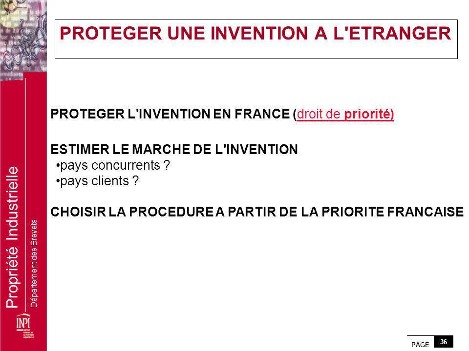 PAGE 36 Propriété Industrielle Département des Brevets PROTEGER L'INVENTION EN FRANCE (droit de priorité)droit de priorité) ESTIMER LE MARCHE DE L'INV