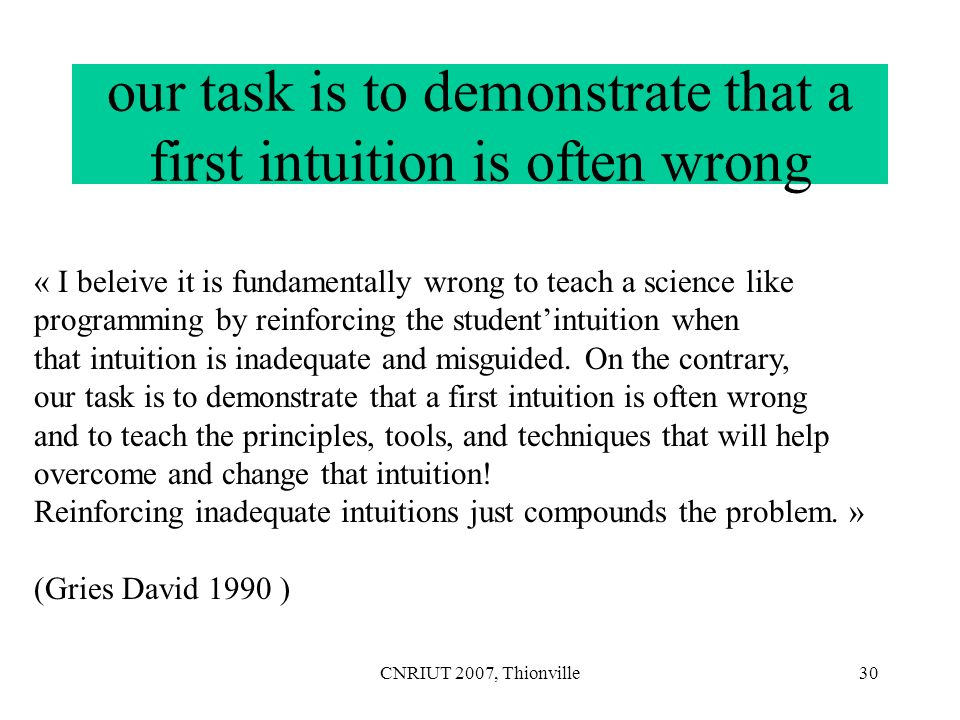 CNRIUT 2007, Thionville30 our task is to demonstrate that a first intuition is often wrong « I beleive it is fundamentally wrong to teach a science li