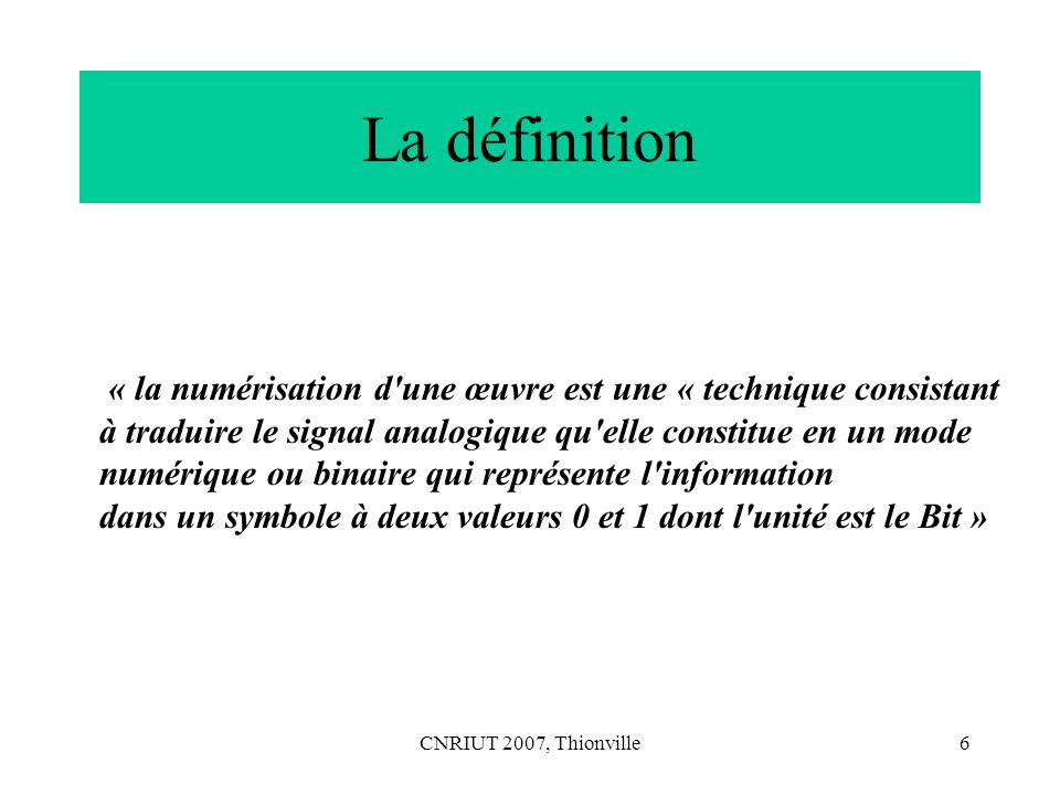 CNRIUT 2007, Thionville7 Analyse de la définition du tribunal – la première partie « traduire le signal analogique qu elle constitue en un mode numérique ou binaire » qui pose la question de savoir à quel type d œuvre il est fait référence, i.e.