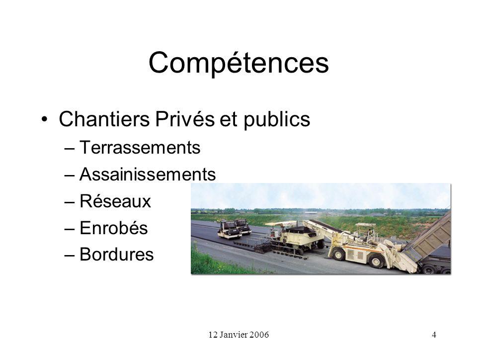 12 Janvier 20064 Compétences Chantiers Privés et publics –Terrassements –Assainissements –Réseaux –Enrobés –Bordures