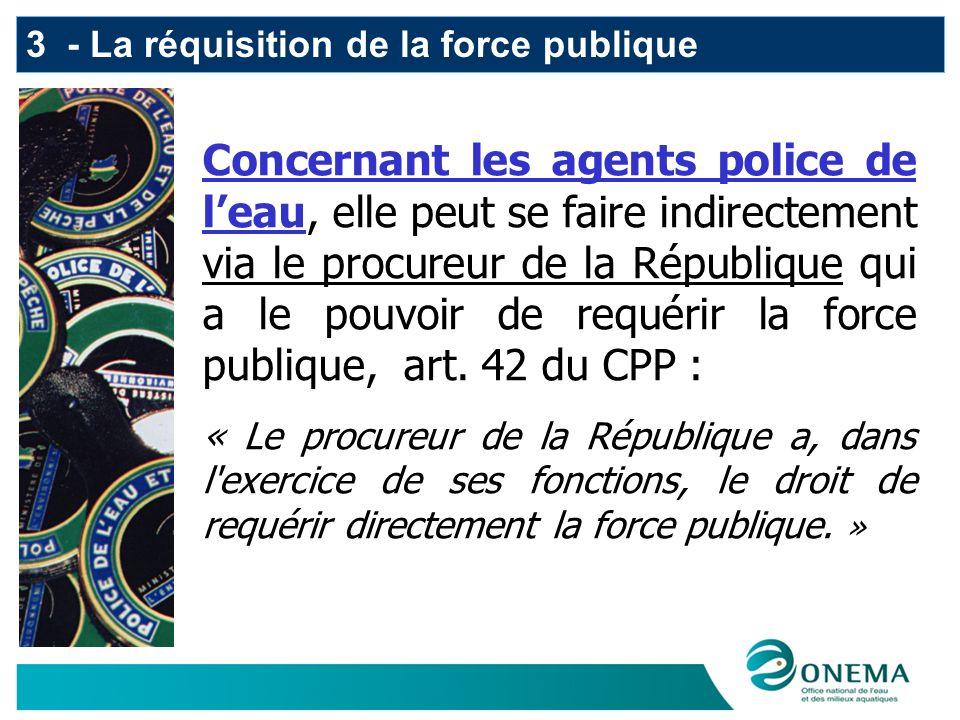 3 - La réquisition de la force publique Concernant les agents police de leau, elle peut se faire indirectement via le procureur de la République qui a le pouvoir de requérir la force publique, art.