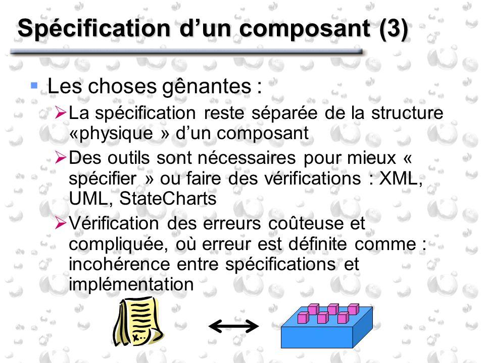 Spécification dun composant (3) Les choses gênantes : La spécification reste séparée de la structure «physique » dun composant Des outils sont nécessaires pour mieux « spécifier » ou faire des vérifications : XML, UML, StateCharts Vérification des erreurs coûteuse et compliquée, où erreur est définite comme : incohérence entre spécifications et implémentation