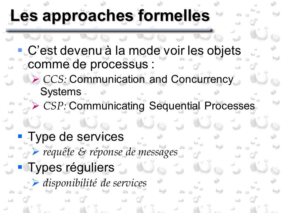 Les approaches formelles Cest devenu à la mode voir les objets comme de processus : CCS: Communication and Concurrency Systems CSP: Communicating Sequ
