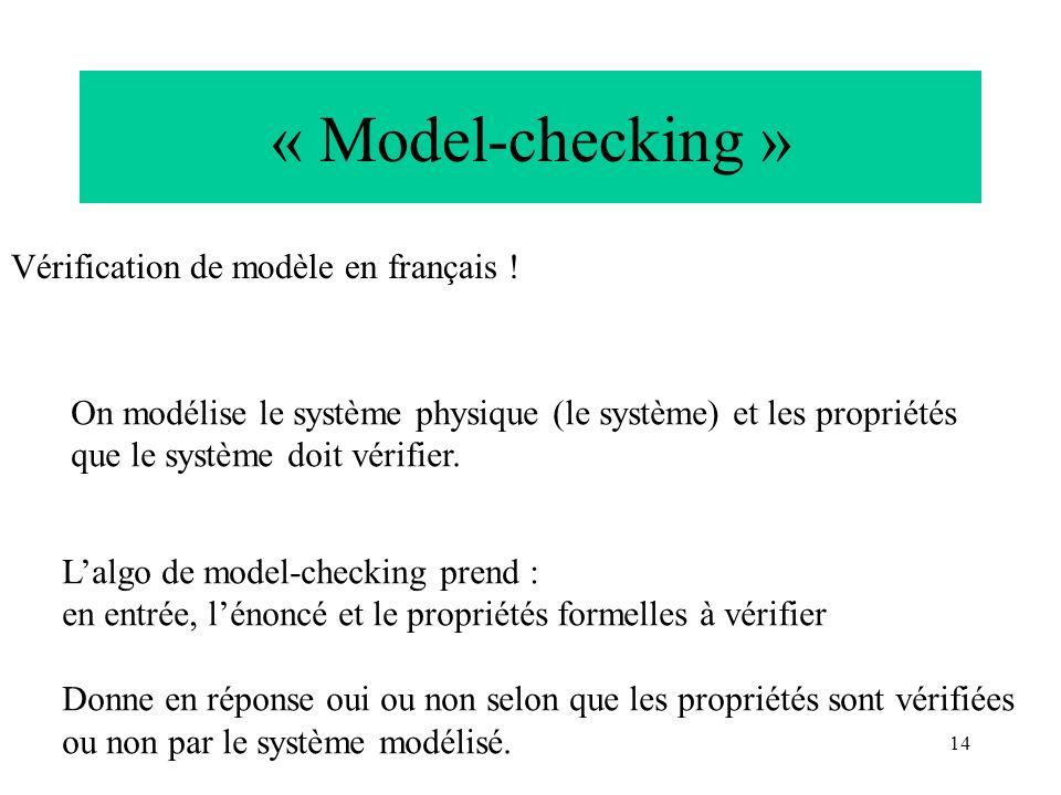 14 « Model-checking » Vérification de modèle en français ! On modélise le système physique (le système) et les propriétés que le système doit vérifier