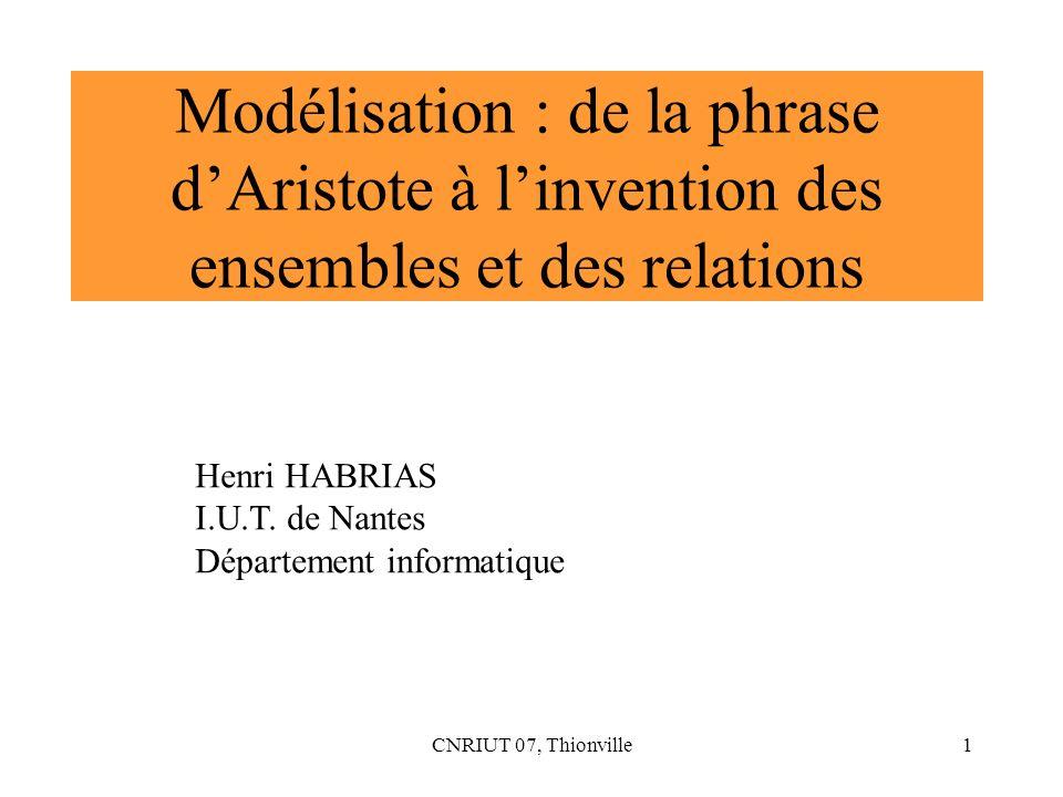 CNRIUT 07, Thionville1 Modélisation : de la phrase dAristote à linvention des ensembles et des relations Henri HABRIAS I.U.T. de Nantes Département in