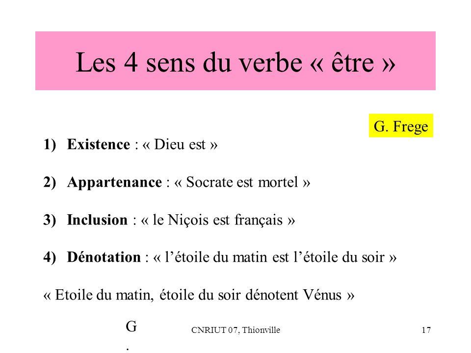 CNRIUT 07, Thionville17 Les 4 sens du verbe « être » 1)Existence : « Dieu est » 2)Appartenance : « Socrate est mortel » 3)Inclusion : « le Niçois est