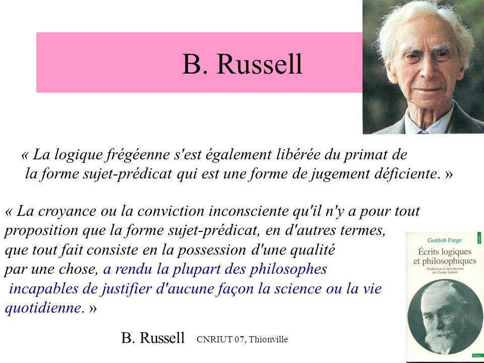 CNRIUT 07, Thionville22 B. Russell « La logique frégéenne s'est également libérée du primat de la forme sujet-prédicat qui est une forme de jugement d