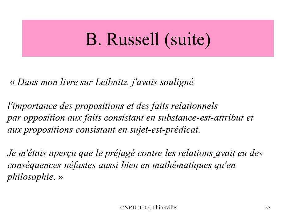 CNRIUT 07, Thionville23 B. Russell (suite) « Dans mon livre sur Leibnitz, j'avais souligné l'importance des propositions et des faits relationnels par
