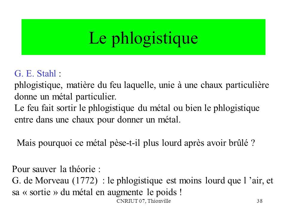 CNRIUT 07, Thionville38 Le phlogistique G. E. Stahl : phlogistique, matière du feu laquelle, unie à une chaux particulière donne un métal particulier.