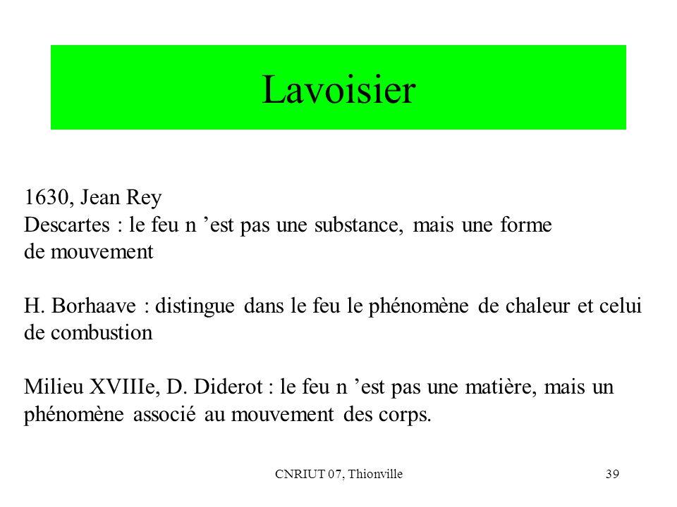 CNRIUT 07, Thionville39 Lavoisier 1630, Jean Rey Descartes : le feu n est pas une substance, mais une forme de mouvement H. Borhaave : distingue dans