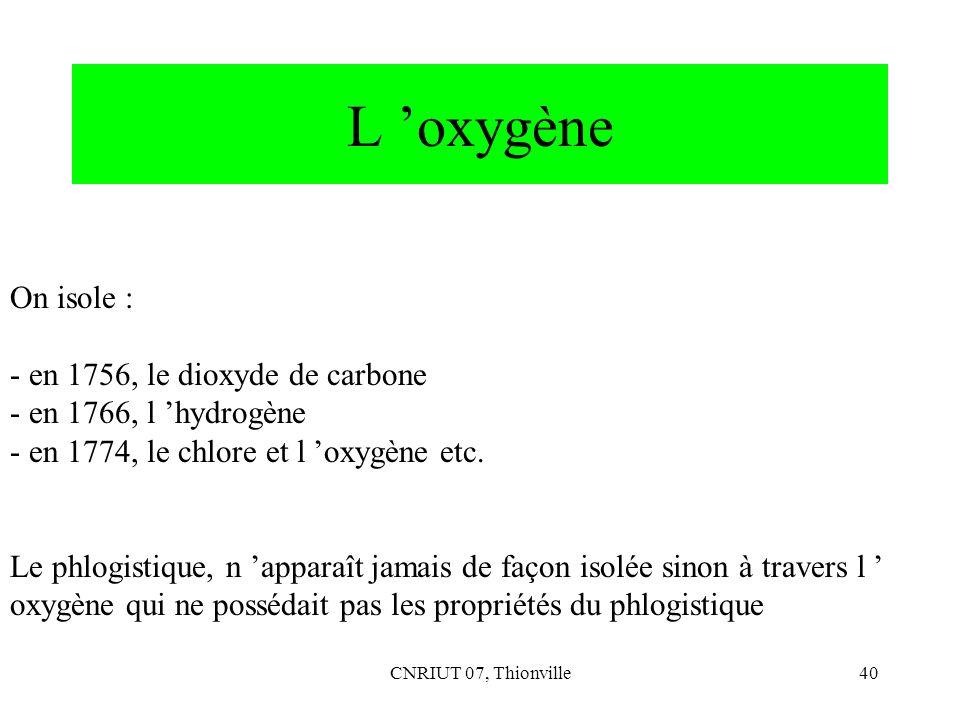 CNRIUT 07, Thionville40 L oxygène On isole : - en 1756, le dioxyde de carbone - en 1766, l hydrogène - en 1774, le chlore et l oxygène etc. Le phlogis