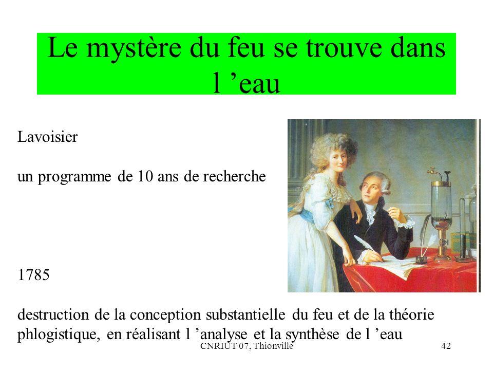 CNRIUT 07, Thionville42 Le mystère du feu se trouve dans l eau Lavoisier un programme de 10 ans de recherche 1785 destruction de la conception substan