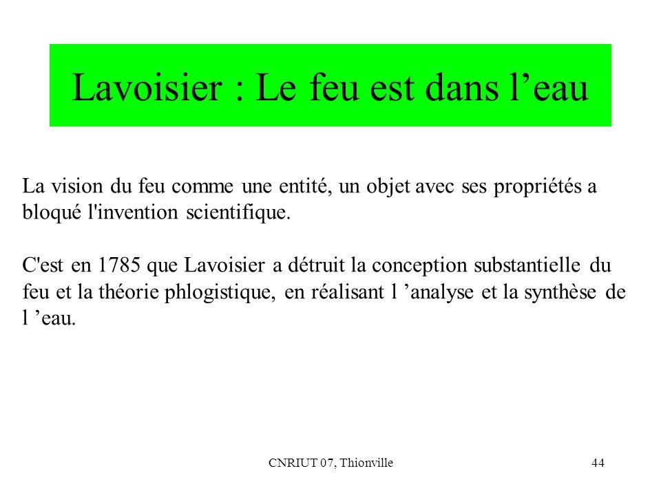 CNRIUT 07, Thionville44 Lavoisier : Le feu est dans leau La vision du feu comme une entité, un objet avec ses propriétés a bloqué l'invention scientif