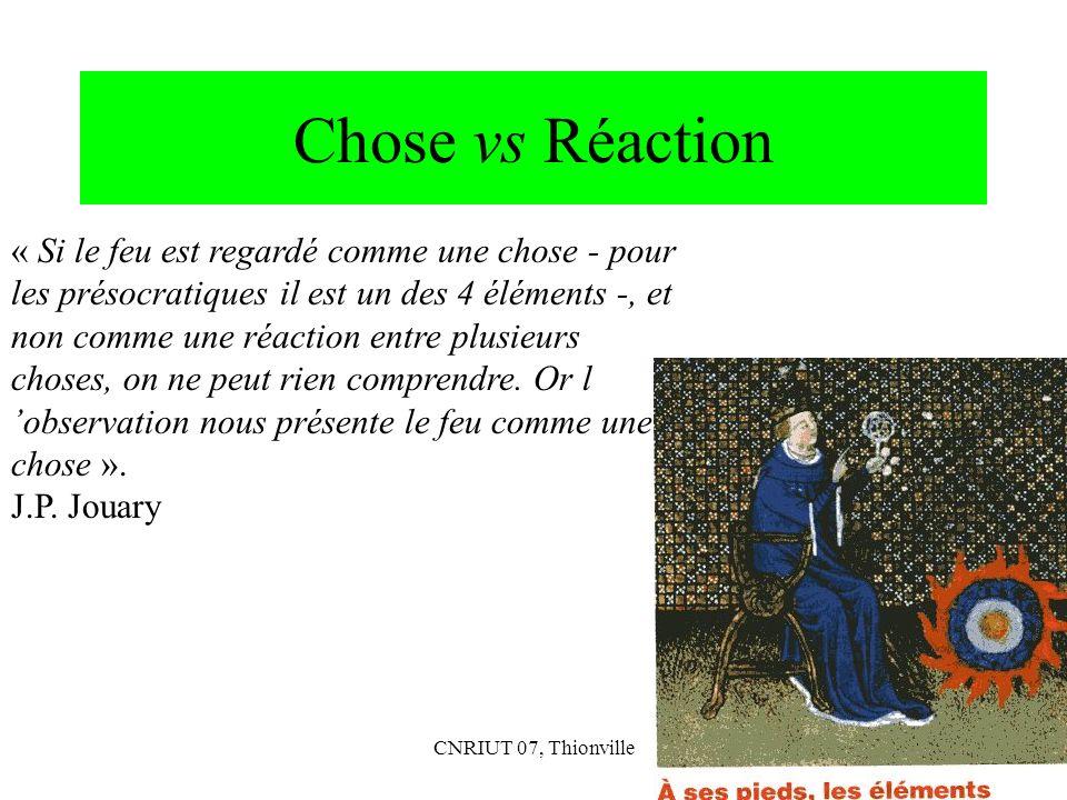 CNRIUT 07, Thionville45 Chose vs Réaction « Si le feu est regardé comme une chose - pour les présocratiques il est un des 4 éléments -, et non comme u