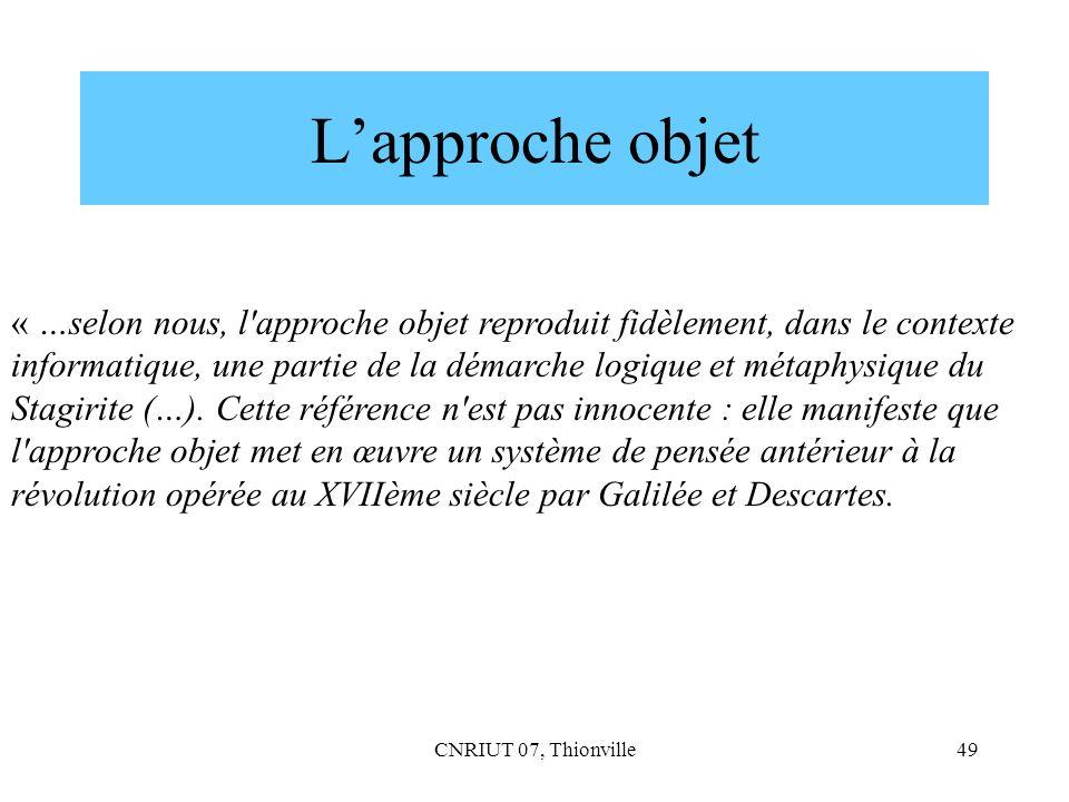CNRIUT 07, Thionville49 Lapproche objet « …selon nous, l'approche objet reproduit fidèlement, dans le contexte informatique, une partie de la démarche