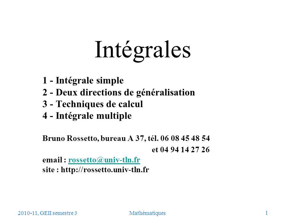 1 2010-11, GEII semestre 3Mathématiques Intégrales 1 - Intégrale simple 2 - Deux directions de généralisation 3 - Techniques de calcul 4 - Intégrale m