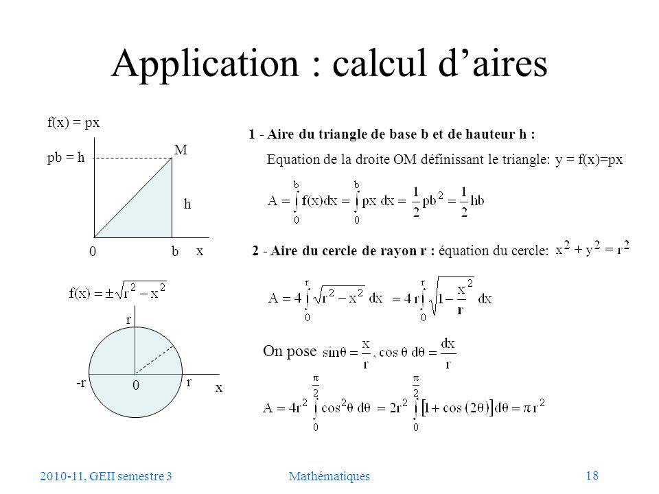 18 2010-11, GEII semestre 3Mathématiques Application : calcul daires 1 - Aire du triangle de base b et de hauteur h : b f(x) = px pb = h x 0 h r x -r