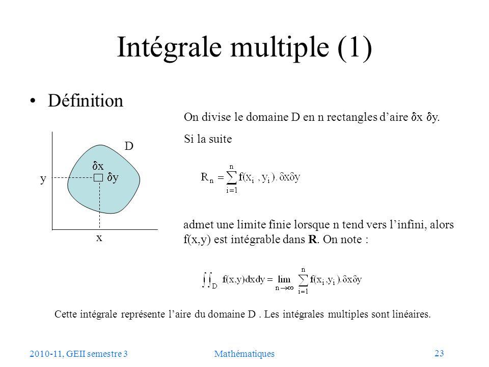 23 2010-11, GEII semestre 3Mathématiques Intégrale multiple (1) Définition x y x y D On divise le domaine D en n rectangles daire x y. Si la suite adm