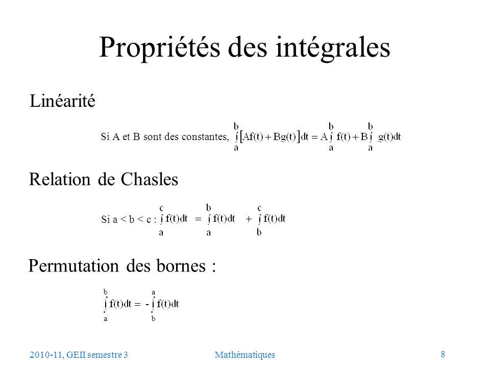 9 2010-11, GEII semestre 3Mathématiques Calcul pratique dune intégrale Valeur F(x) dune intégrale comme fonction de sa borne supérieure x : (1) Par définition de la dérivée de F(x) : Daprès le théorème de la moyenne, avec a = x et b = x+h, il existe c compris entre x et x+h tel que : Soit : Lorsque h tend vers 0, c tend vers x en sorte que.