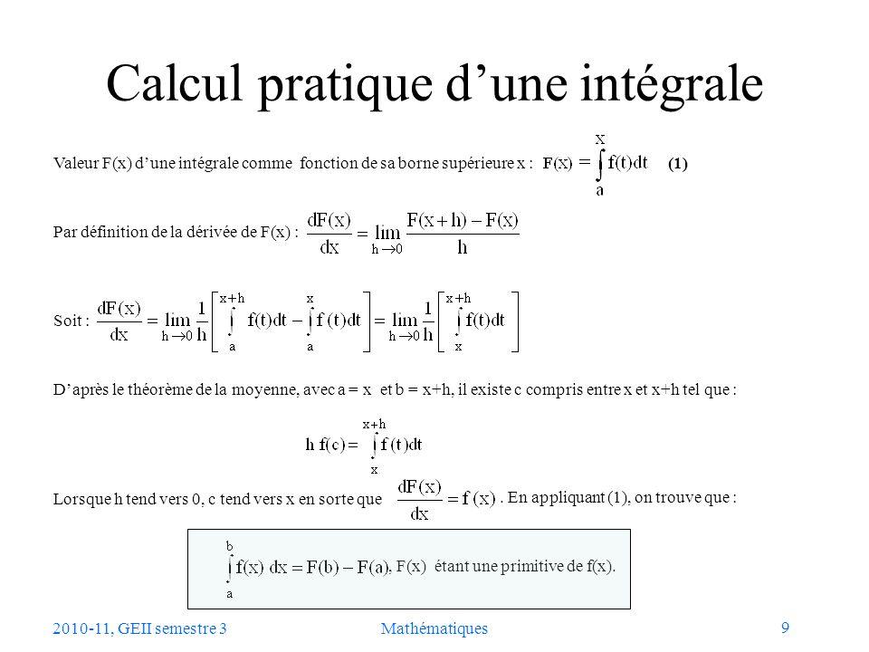 20 2010-11, GEII semestre 3Mathématiques Différentielles et intégrales (1) Résumé en utilisant la notation différentielle La contribution à la distance totale de lélément dx, situé le long de la courbe v(t), parcouru à la vitesse v(t) durant lintervalle de temps dt, est : La distance totale parcourue est la somme des contributions : a = t 0 b = t n t v(t) v(t i ) dt t dx où F(x) désigne une primitive de v(t)