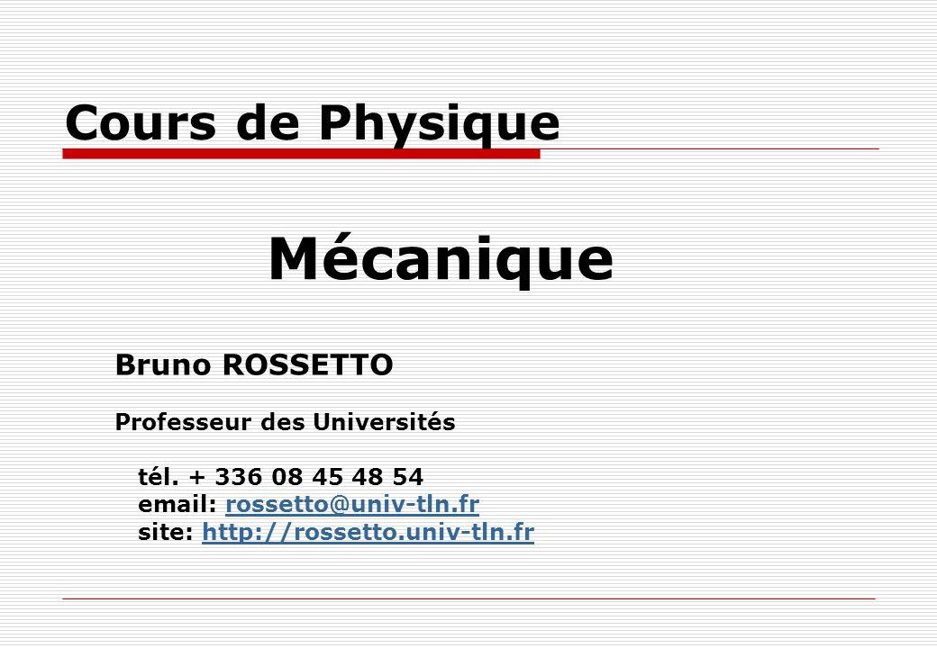 Cours de Physique Mécanique Bruno ROSSETTO Professeur des Universités tél. + 336 08 45 48 54 email: rossetto@univ-tln.frrossetto@univ-tln.fr site: htt