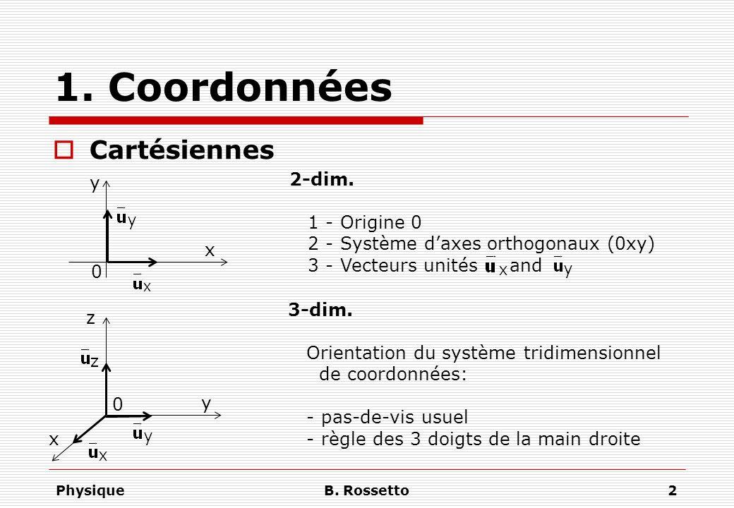 PhysiqueB. Rossetto2 1. Coordonnées Cartésiennes x y 0 2-dim. 1 - Origine 0 2 - Système daxes orthogonaux (0xy) 3 - Vecteurs unités and x y 0 z 3-dim.