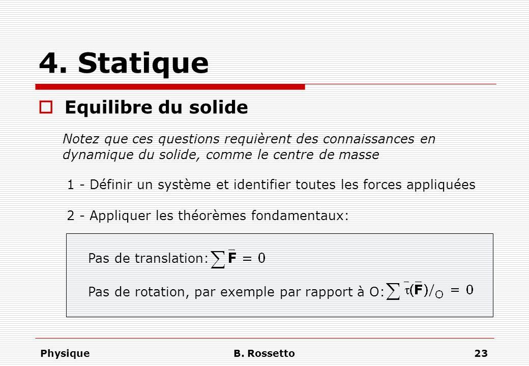 PhysiqueB. Rossetto23 4. Statique Equilibre du solide 1 - Définir un système et identifier toutes les forces appliquées 2 - Appliquer les théorèmes fo